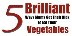 5 Brilliant Ways Moms  Get Kids to Eat Vegetables