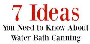 Canning for Beginners – 7 Ideas You Need to Know About Water Bath Canning